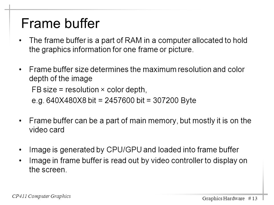 Frame buffer The frame buffer is a part of RAM in a computer allocated to hold the graphics information for one frame or picture. Frame buffer size de