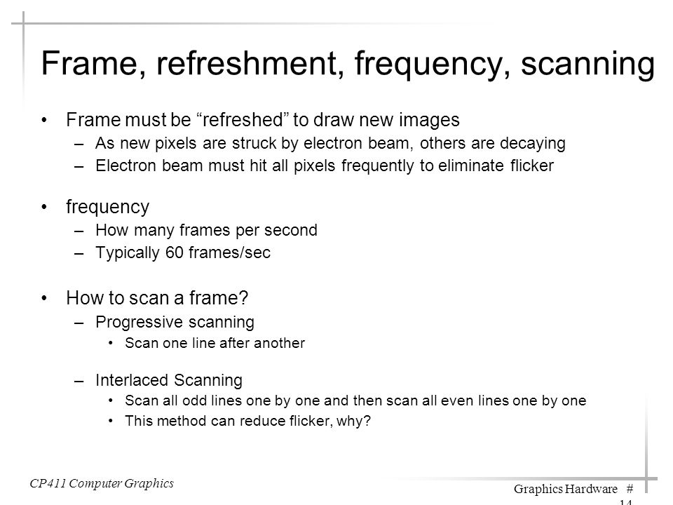 """Frame, refreshment, frequency, scanning Frame must be """"refreshed"""" to draw new images –As new pixels are struck by electron beam, others are decaying –"""