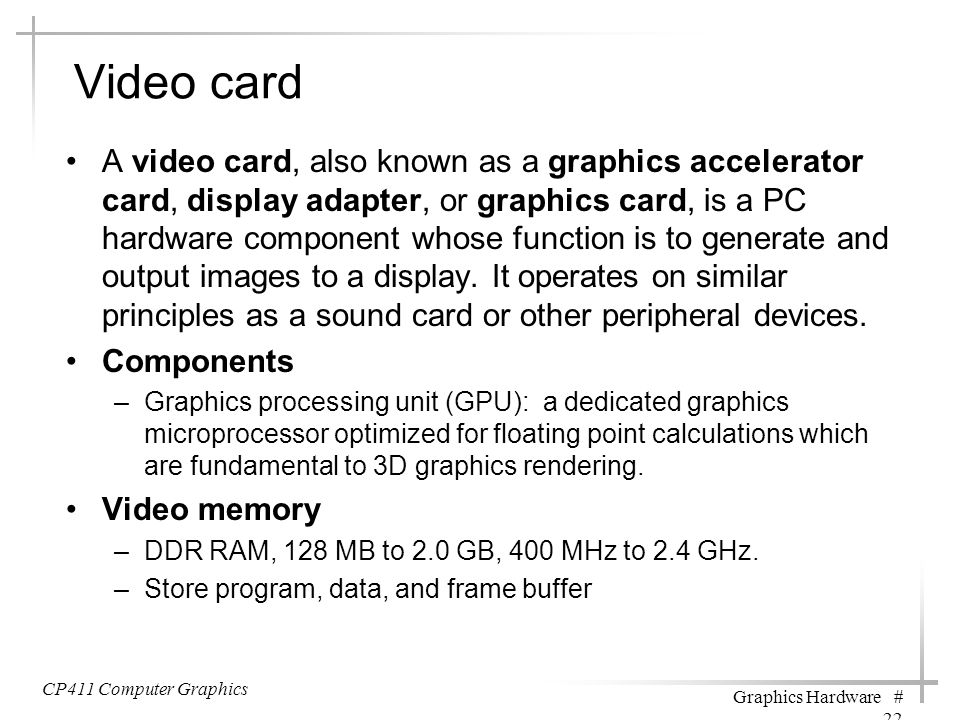 Video card A video card, also known as a graphics accelerator card, display adapter, or graphics card, is a PC hardware component whose function is to