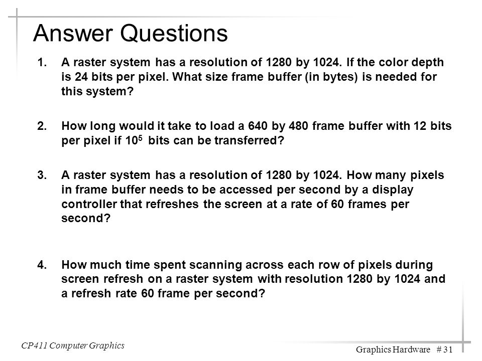 Answer Questions 1.A raster system has a resolution of 1280 by 1024. If the color depth is 24 bits per pixel. What size frame buffer (in bytes) is nee