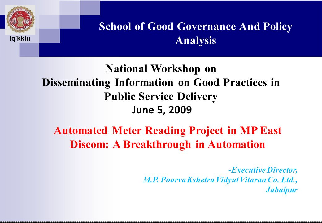 lq kklu School of Good Governance And Policy Analysis National Workshop on Disseminating Information on Good Practices in Public Service Delivery June 5, 2009 Automated Meter Reading Project in MP East Discom: A Breakthrough in Automation -Executive Director, M.P.