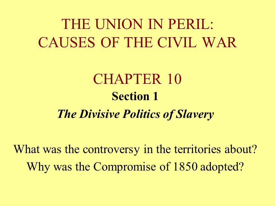 THE UNION IN PERIL: CAUSES OF THE CIVIL WAR CHAPTER 10 Section 1 The Divisive Politics of Slavery What was the controversy in the territories about? W