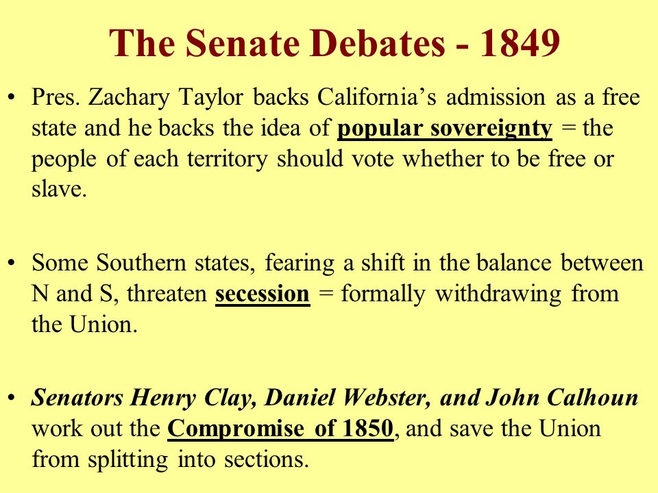 The Senate Debates - 1849 Pres. Zachary Taylor backs California's admission as a free state and he backs the idea of popular sovereignty = the people