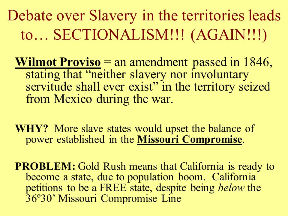 "Debate over Slavery in the territories leads to… SECTIONALISM!!! (AGAIN!!!) Wilmot Proviso = an amendment passed in 1846, stating that ""neither slaver"