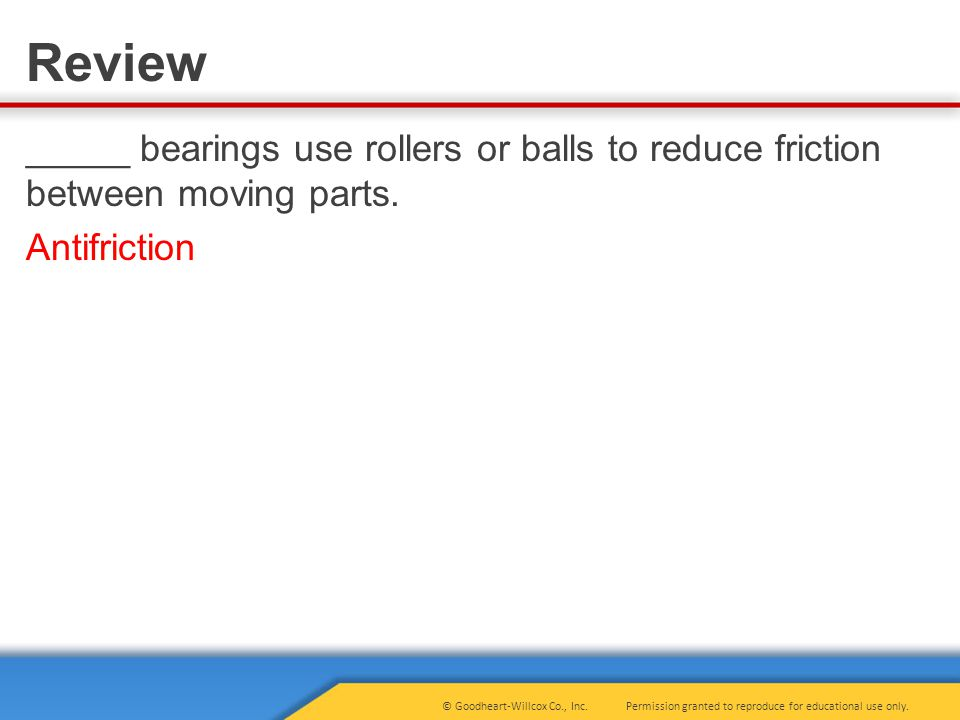 Permission granted to reproduce for educational use only.© Goodheart-Willcox Co., Inc. Review _____ bearings use rollers or balls to reduce friction b