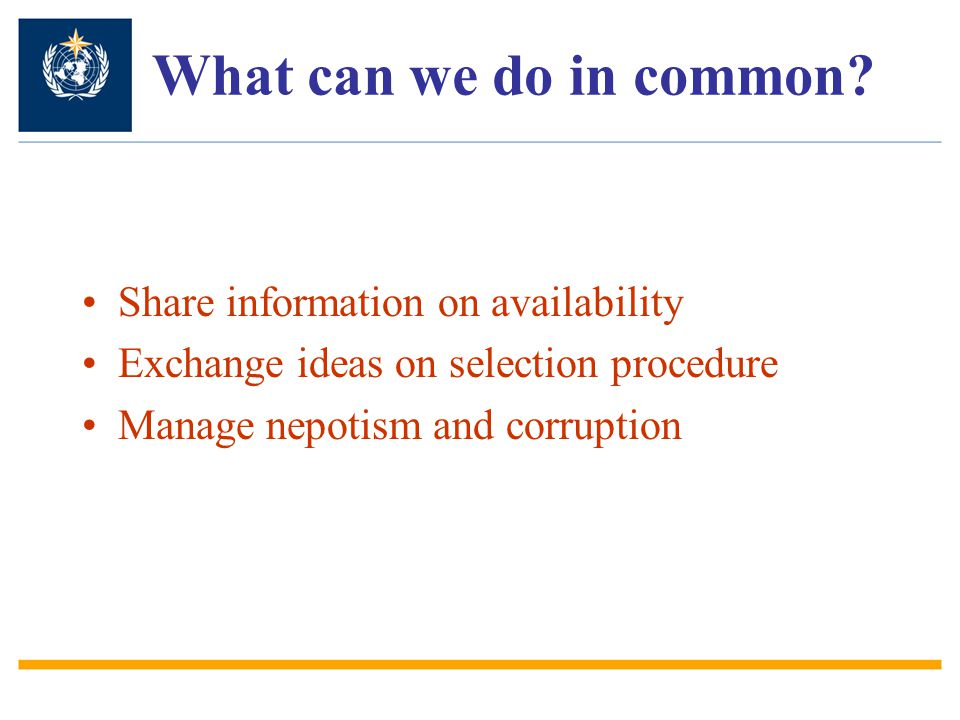 What can we do in common? Share information on availability Exchange ideas on selection procedure Manage nepotism and corruption