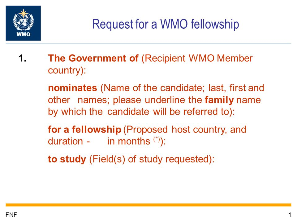 1FNF Request for a WMO fellowship WMO 1. The Government of (Recipient WMO Member country): nominates (Name of the candidate; last, first and other nam