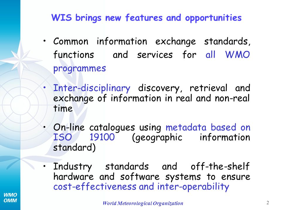 2 World Meteorological Organization WIS brings new features and opportunities Common information exchange standards, functions and services for all WMO programmes Inter-disciplinary discovery, retrieval and exchange of information in real and non-real time On-line catalogues using metadata based on ISO 19100 (geographic information standard) Industry standards and off-the-shelf hardware and software systems to ensure cost-effectiveness and inter-operability