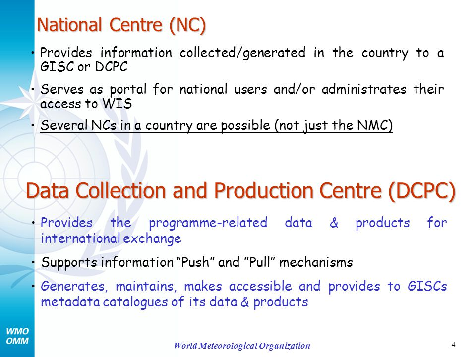 4 World Meteorological Organization National Centre (NC) Provides information collected/generated in the country to a GISC or DCPC Serves as portal for national users and/or administrates their access to WIS Several NCs in a country are possible (not just the NMC) Data Collection and Production Centre (DCPC) Provides the programme-related data & products for international exchange Supports information Push and Pull mechanisms Generates, maintains, makes accessible and provides to GISCs metadata catalogues of its data & products