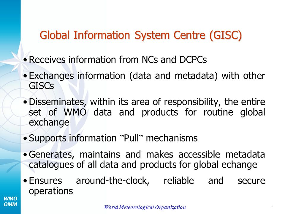 5 World Meteorological Organization Global Information System Centre (GISC) Receives information from NCs and DCPCs Exchanges information (data and metadata) with other GISCs Disseminates, within its area of responsibility, the entire set of WMO data and products for routine global exchange Supports information Pull mechanisms Generates, maintains and makes accessible metadata catalogues of all data and products for global echange Ensures around-the-clock, reliable and secure operations