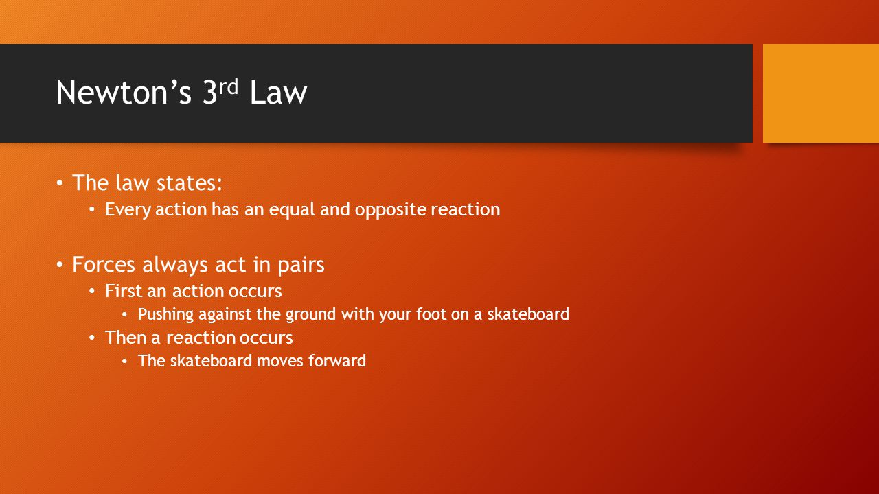 Newton's 3 rd Law The law states: Every action has an equal and opposite reaction Forces always act in pairs First an action occurs Pushing against the ground with your foot on a skateboard Then a reaction occurs The skateboard moves forward