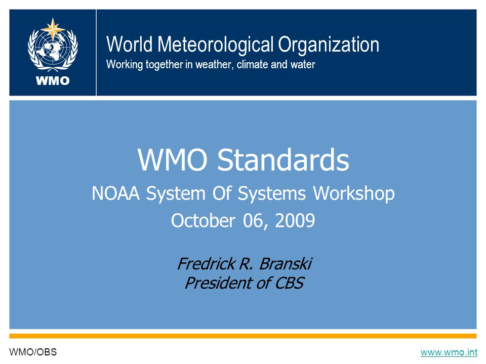 World Meteorological Organization Working together in weather, climate and water WMO Standards NOAA System Of Systems Workshop October 06, 2009 WMO/OBSwww.wmo.int WMO Fredrick R.