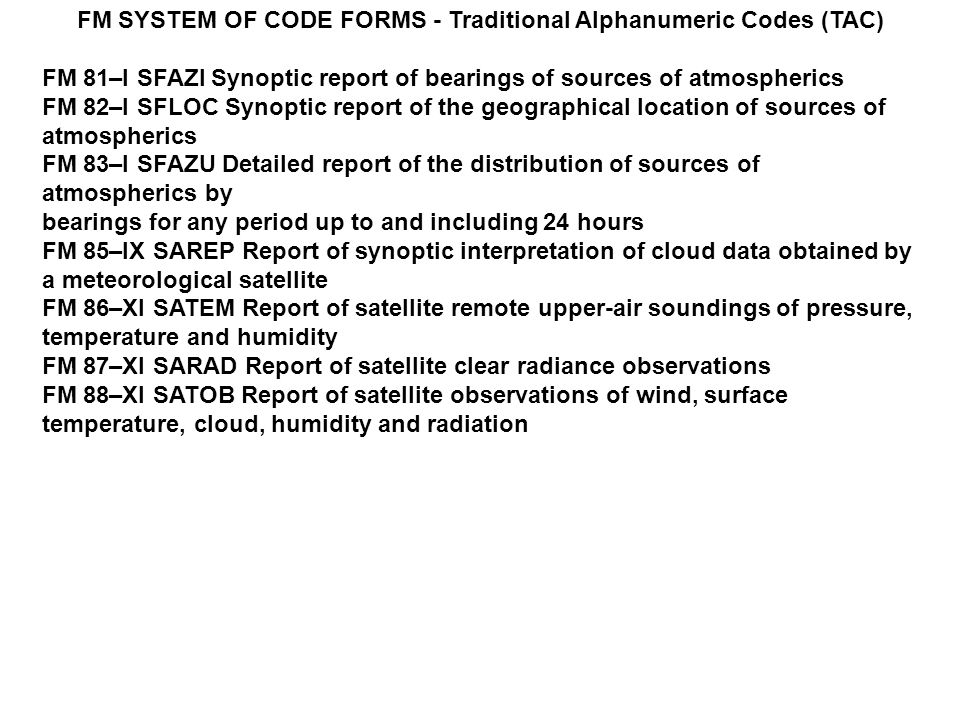 FM SYSTEM OF CODE FORMS - Traditional Alphanumeric Codes (TAC) FM 81–I SFAZI Synoptic report of bearings of sources of atmospherics FM 82–I SFLOC Synoptic report of the geographical location of sources of atmospherics FM 83–I SFAZU Detailed report of the distribution of sources of atmospherics by bearings for any period up to and including 24 hours FM 85–IX SAREP Report of synoptic interpretation of cloud data obtained by a meteorological satellite FM 86–XI SATEM Report of satellite remote upper-air soundings of pressure, temperature and humidity FM 87–XI SARAD Report of satellite clear radiance observations FM 88–XI SATOB Report of satellite observations of wind, surface temperature, cloud, humidity and radiation