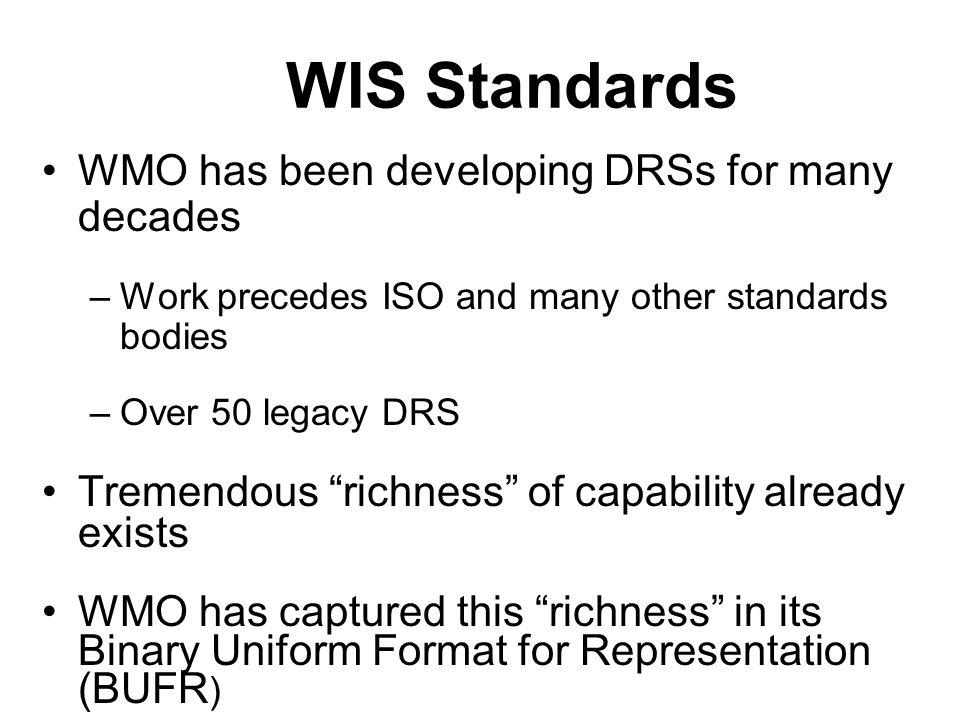 WIS Standards WMO has been developing DRSs for many decades –Work precedes ISO and many other standards bodies –Over 50 legacy DRS Tremendous richness of capability already exists WMO has captured this richness in its Binary Uniform Format for Representation (BUFR )