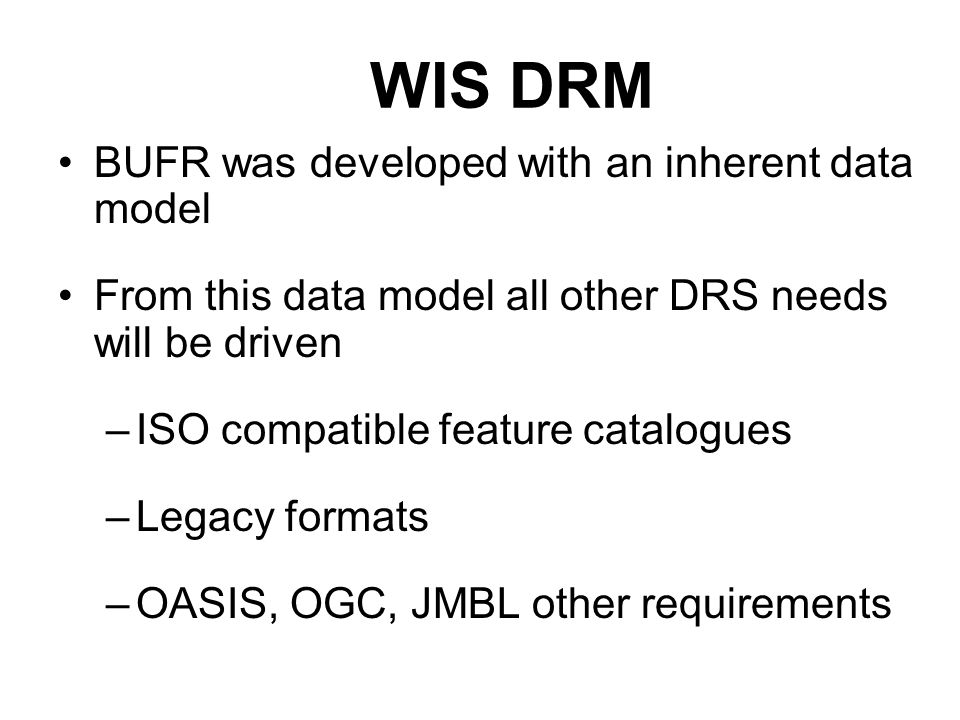 WIS DRM BUFR was developed with an inherent data model From this data model all other DRS needs will be driven –ISO compatible feature catalogues –Leg