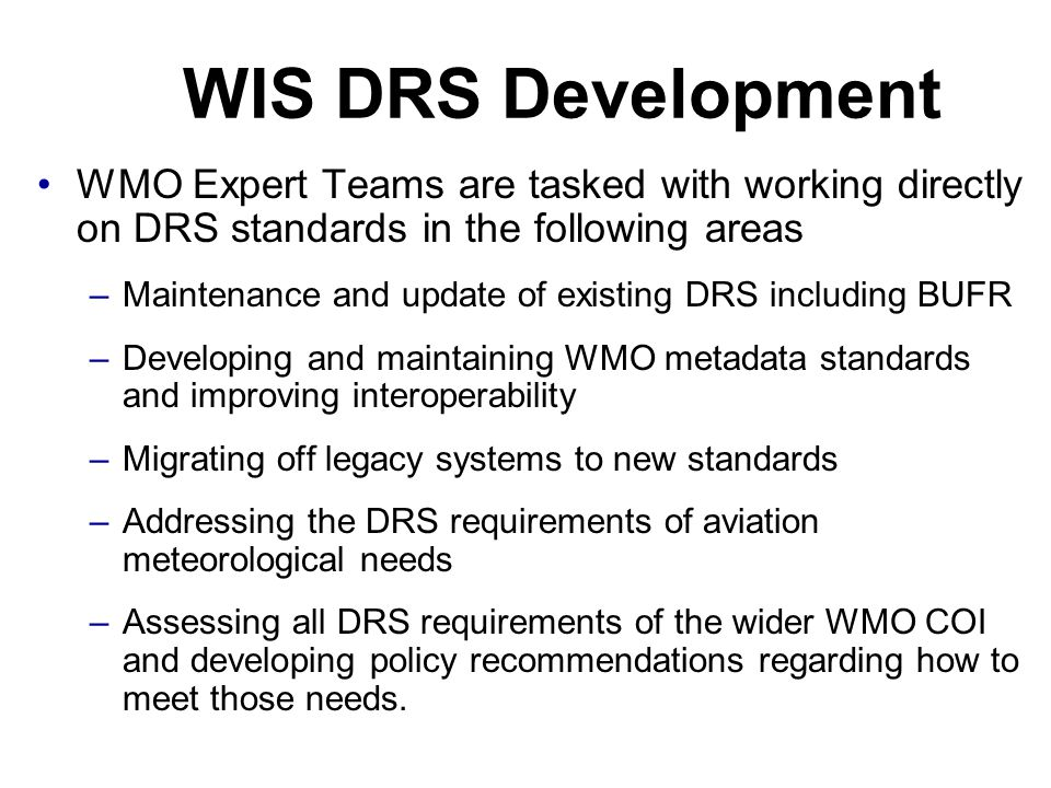 WIS DRS Development WMO Expert Teams are tasked with working directly on DRS standards in the following areas –Maintenance and update of existing DRS