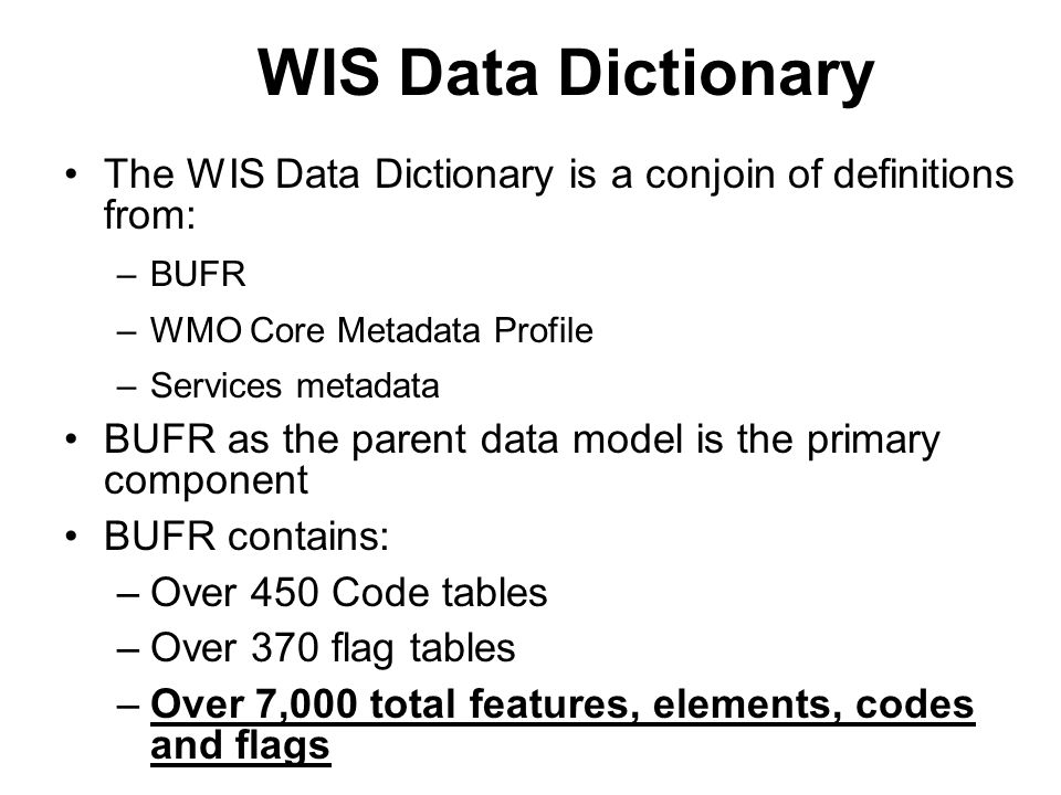 WIS Data Dictionary The WIS Data Dictionary is a conjoin of definitions from: –BUFR –WMO Core Metadata Profile –Services metadata BUFR as the parent d