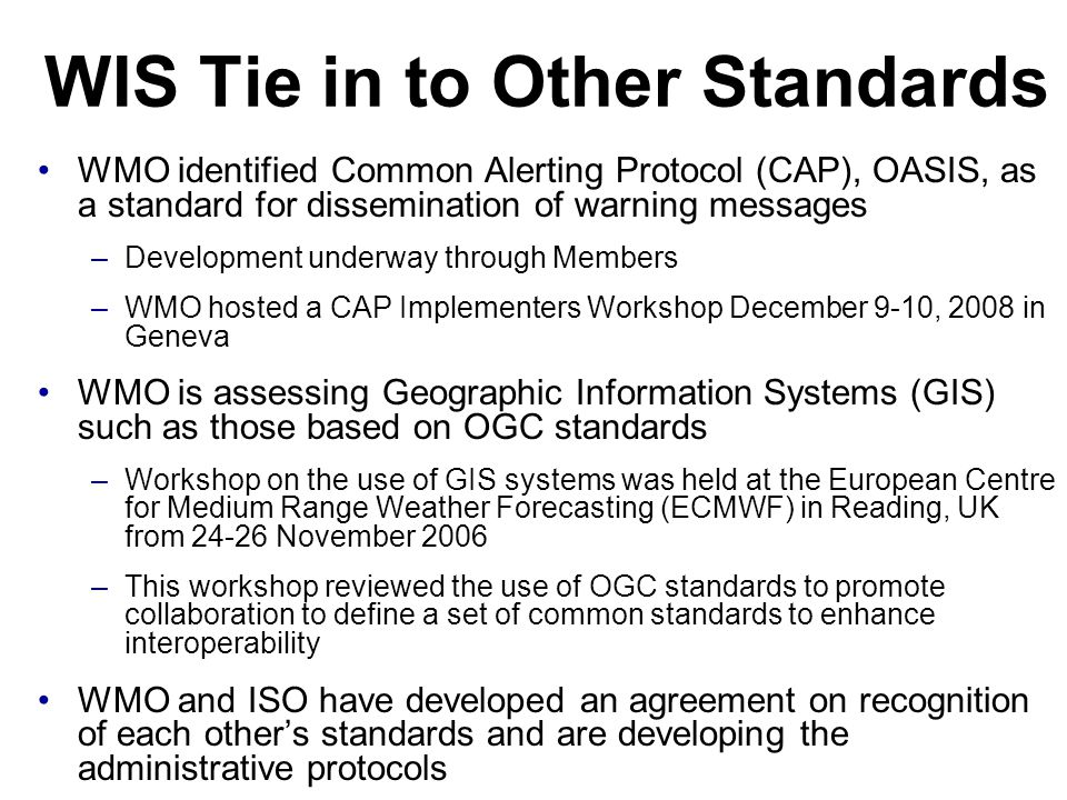 WIS Tie in to Other Standards WMO identified Common Alerting Protocol (CAP), OASIS, as a standard for dissemination of warning messages –Development u