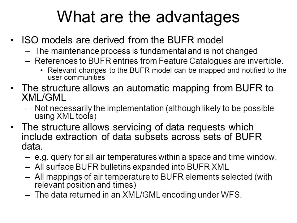 What are the advantages ISO models are derived from the BUFR model –The maintenance process is fundamental and is not changed –References to BUFR entries from Feature Catalogues are invertible.
