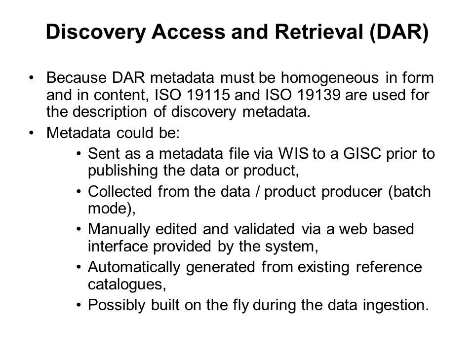 Discovery Access and Retrieval (DAR) Because DAR metadata must be homogeneous in form and in content, ISO 19115 and ISO 19139 are used for the description of discovery metadata.