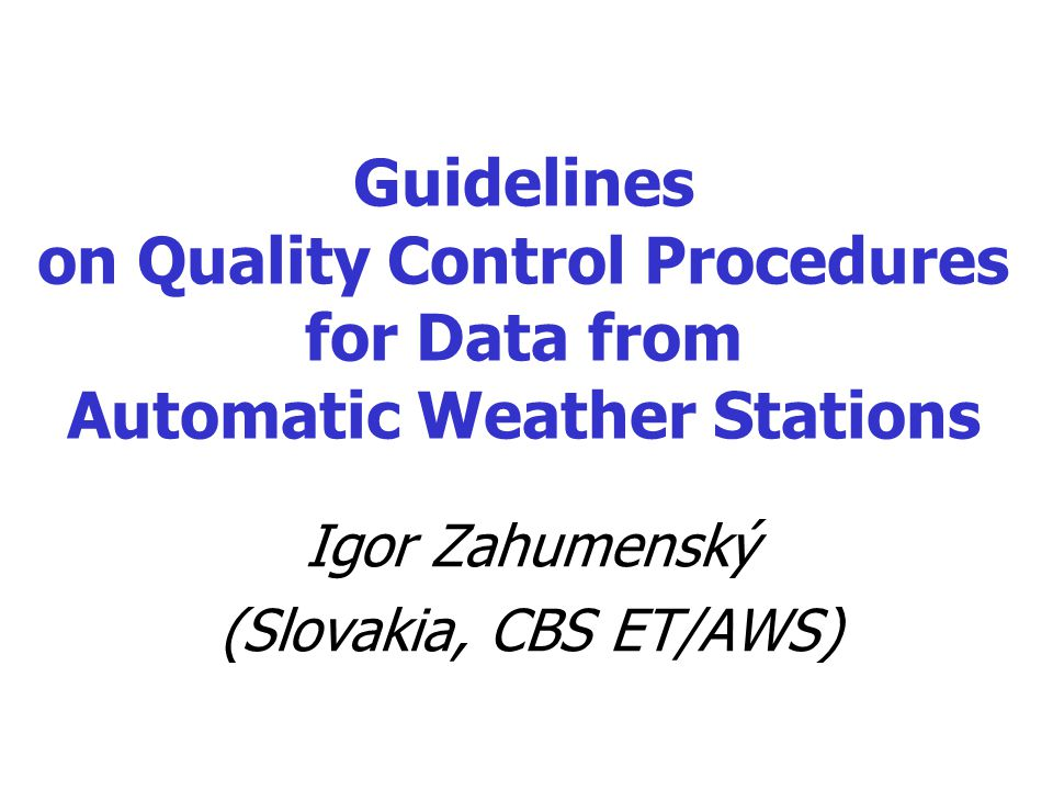 Guidelines on Quality Control Procedures for Data from Automatic Weather Stations Igor Zahumenský (Slovakia, CBS ET/AWS)