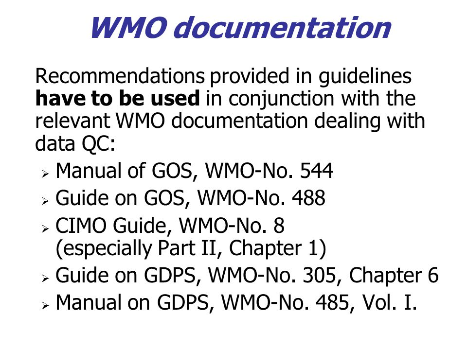 WMO documentation Recommendations provided in guidelines have to be used in conjunction with the relevant WMO documentation dealing with data QC:  Ma