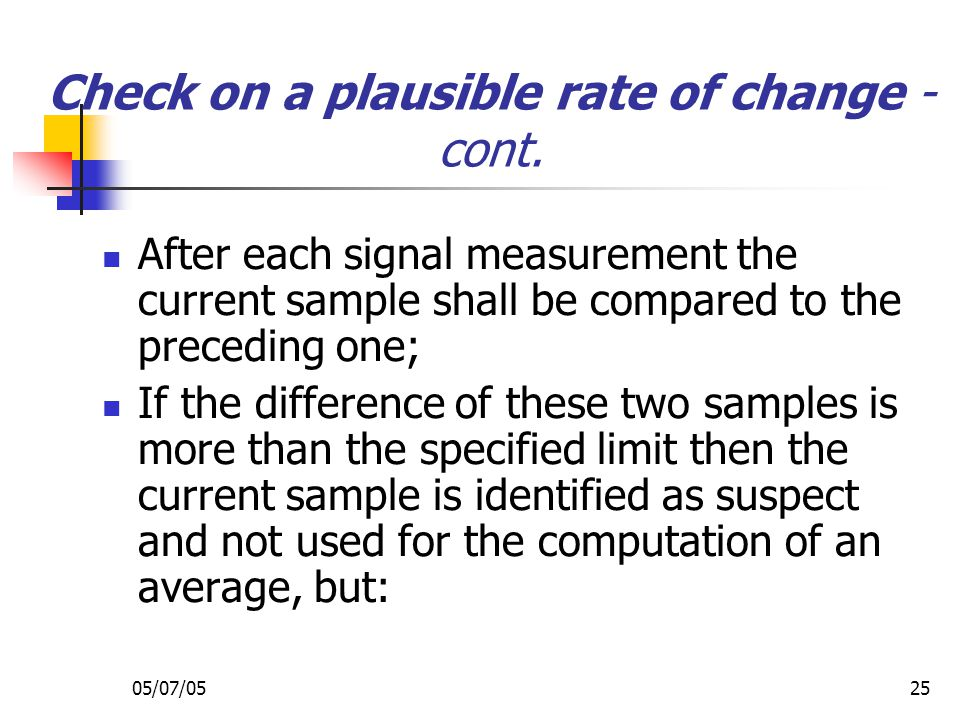 05/07/0525 Check on a plausible rate of change - cont. After each signal measurement the current sample shall be compared to the preceding one; If the
