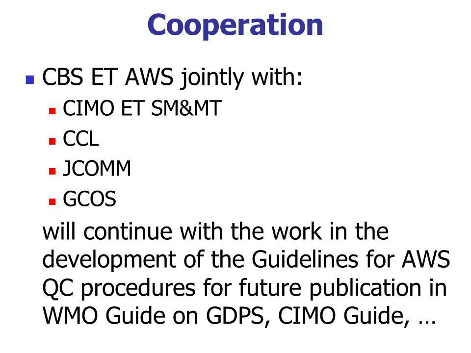 Cooperation CBS ET AWS jointly with: CIMO ET SM&MT CCL JCOMM GCOS will continue with the work in the development of the Guidelines for AWS QC procedur