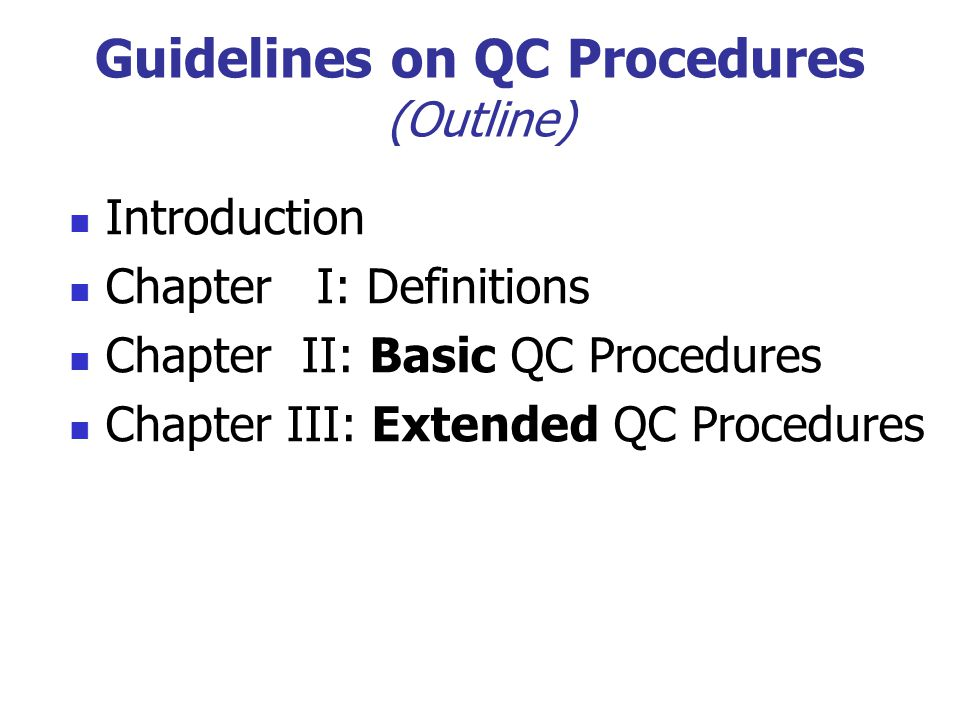 Guidelines on QC Procedures (Outline) Introduction Chapter I: Definitions Chapter II: Basic QC Procedures Chapter III: Extended QC Procedures