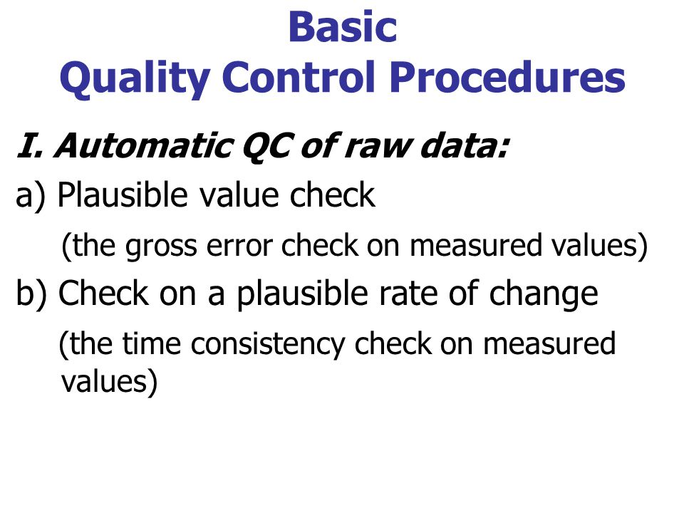 Basic Quality Control Procedures I. Automatic QC of raw data: a) Plausible value check (the gross error check on measured values) b) Check on a plausi