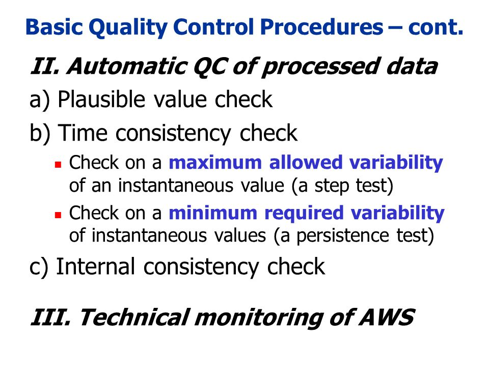 Extended Quality Control Procedures a) Plausible value check b) Time consistency check Check on a maximum allowed variability of an instantaneous value (a step test) Check on a minimum required variability of instantaneous values (a persistence test) c) Internal consistency check