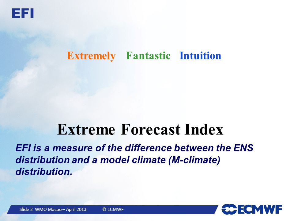 Slide 2 WMO Macao – April 2013 © ECMWF EFI Extremely Fantastic Intuition Extreme Forecast Index EFI is a measure of the difference between the ENS distribution and a model climate (M-climate) distribution.