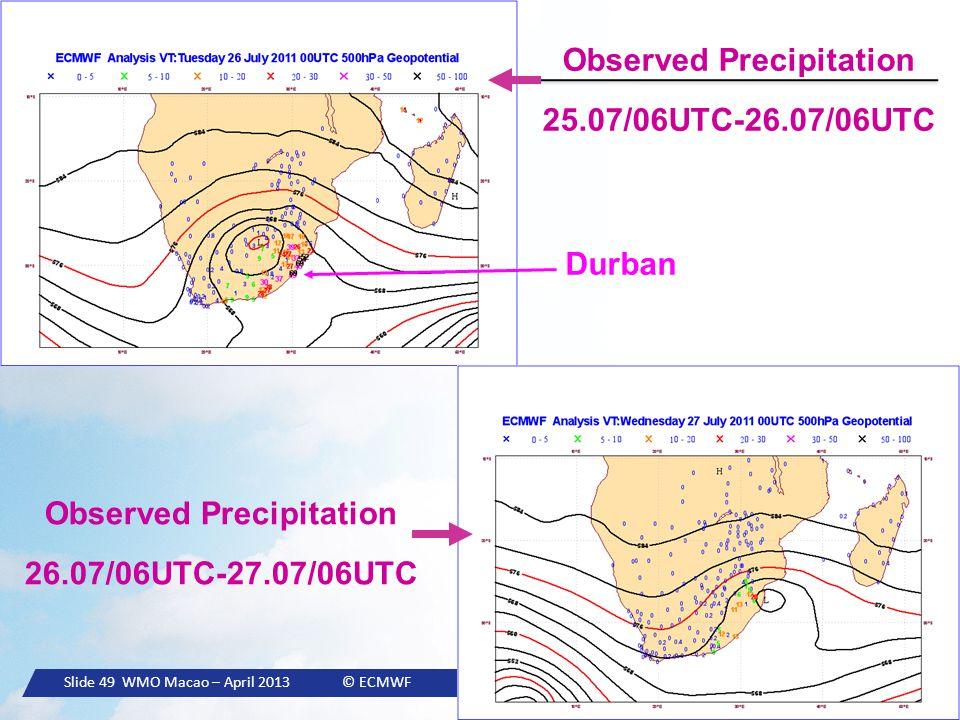 Slide 49 WMO Macao – April 2013 © ECMWF Observed Precipitation 25.07/06UTC-26.07/06UTC Observed Precipitation 26.07/06UTC-27.07/06UTC Durban