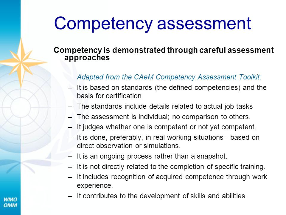Competency assessment Competency is demonstrated through careful assessment approaches Adapted from the CAeM Competency Assessment Toolkit: –It is bas