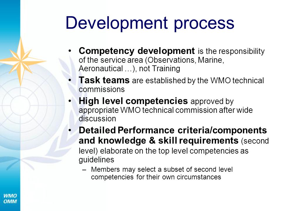 Active competency efforts Technical Commisions responsible for developing qualifications and competencies in their domains of expertise (EC-62) Technical Commissions Technical Programmes CBS All programmes under WWW Active areas are WIS, PWS, and Tropical Cyclones ) CAeM Aeronautical meteorology CHy Hydrology and water resources CCL Climate CIMO Observations CAgM Agricultural meteorology JCOMM Marine and oceanography ETR Office : Competencies for training providers.