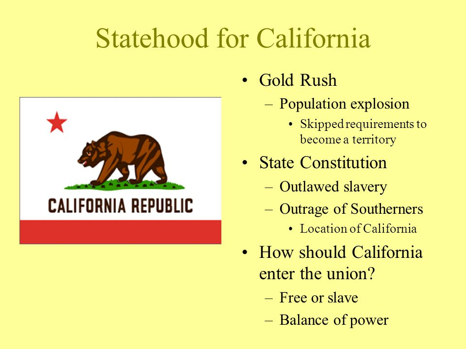 Statehood for California Gold Rush –Population explosion Skipped requirements to become a territory State Constitution –Outlawed slavery –Outrage of S