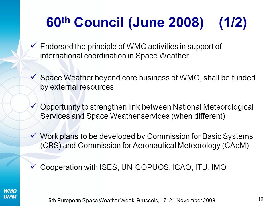 9 5th European Space Weather Week, Brussels, November 2008 In response to WMO Congress and Consultative Meeting on space policy Drafted in cooperation with ISES (April 2008) Describes economic impact Potential scope, cost and benefit of WMO coordination Analysis suggests high benefit / cost Preliminary report Potential role of WMO in Space Weather   Refdocuments.html#SpaceWeather