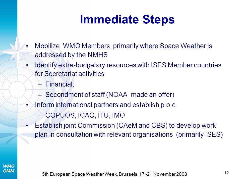 11 5th European Space Weather Week, Brussels, 17 -21 November 2008 60 th Council (June 2008) (2/2) Agreed that WMO should focus on: Harmonization of o