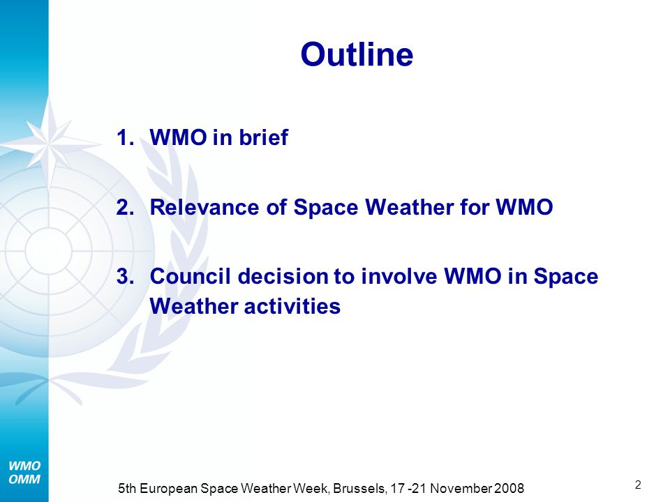2 5th European Space Weather Week, Brussels, 17 -21 November 2008 Outline 1.WMO in brief 2.Relevance of Space Weather for WMO 3.Council decision to involve WMO in Space Weather activities