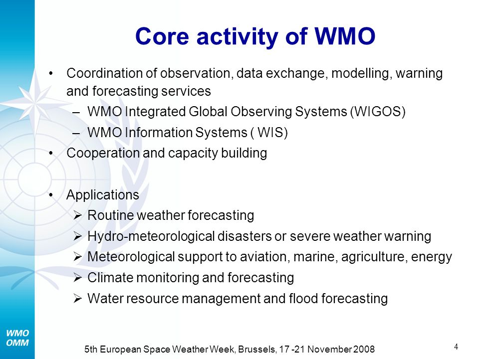 4 5th European Space Weather Week, Brussels, 17 -21 November 2008 Core activity of WMO Coordination of observation, data exchange, modelling, warning and forecasting services –WMO Integrated Global Observing Systems (WIGOS) –WMO Information Systems ( WIS) Cooperation and capacity building Applications  Routine weather forecasting  Hydro-meteorological disasters or severe weather warning  Meteorological support to aviation, marine, agriculture, energy  Climate monitoring and forecasting  Water resource management and flood forecasting