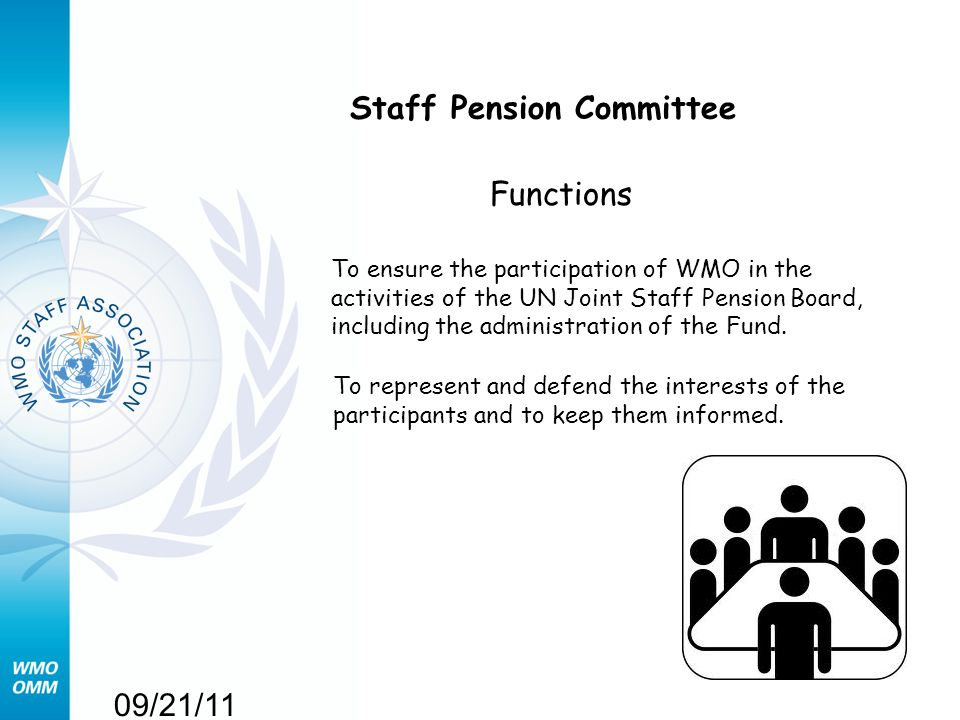 09/21/11 Staff Pension Committee Functions To ensure the participation of WMO in the activities of the UN Joint Staff Pension Board, including the adm