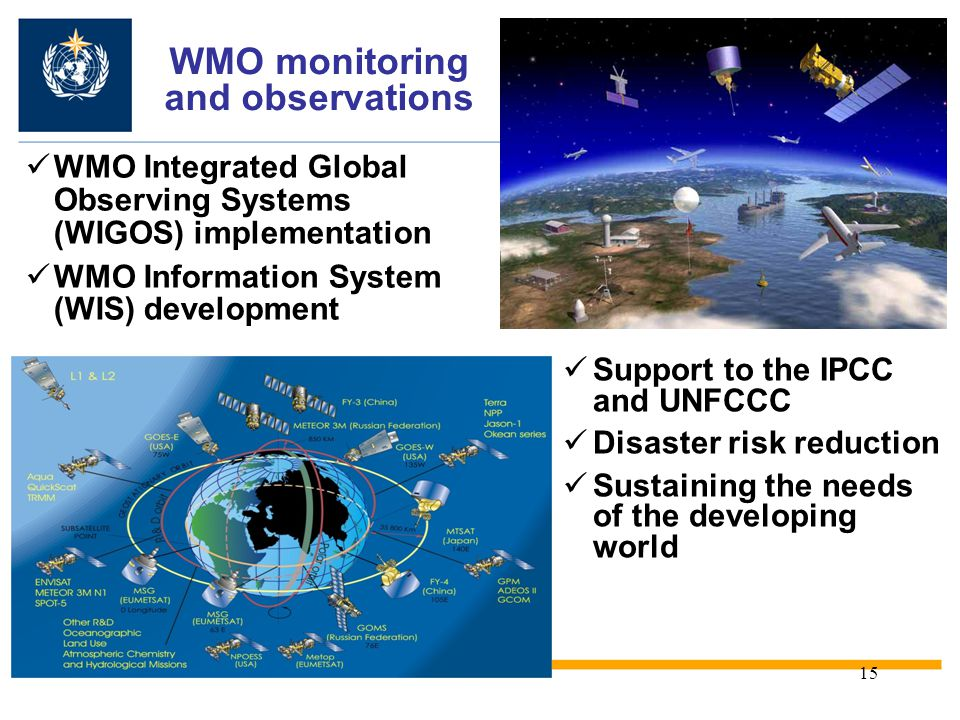 15 WMO monitoring and observations WMO Integrated Global Observing Systems (WIGOS) implementation WMO Information System (WIS) development Support to the IPCC and UNFCCC Disaster risk reduction Sustaining the needs of the developing world