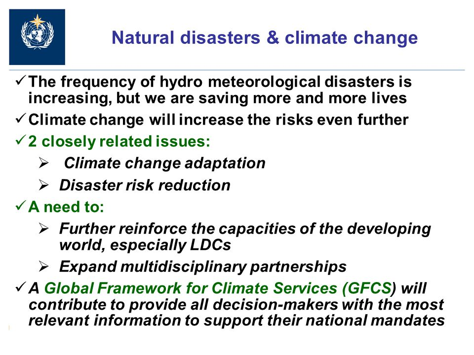 The frequency of hydro meteorological disasters is increasing, but we are saving more and more lives Climate change will increase the risks even further 2 closely related issues:  Climate change adaptation  Disaster risk reduction A need to:  Further reinforce the capacities of the developing world, especially LDCs  Expand multidisciplinary partnerships A Global Framework for Climate Services (GFCS) will contribute to provide all decision-makers with the most relevant information to support their national mandates Natural disasters & climate change