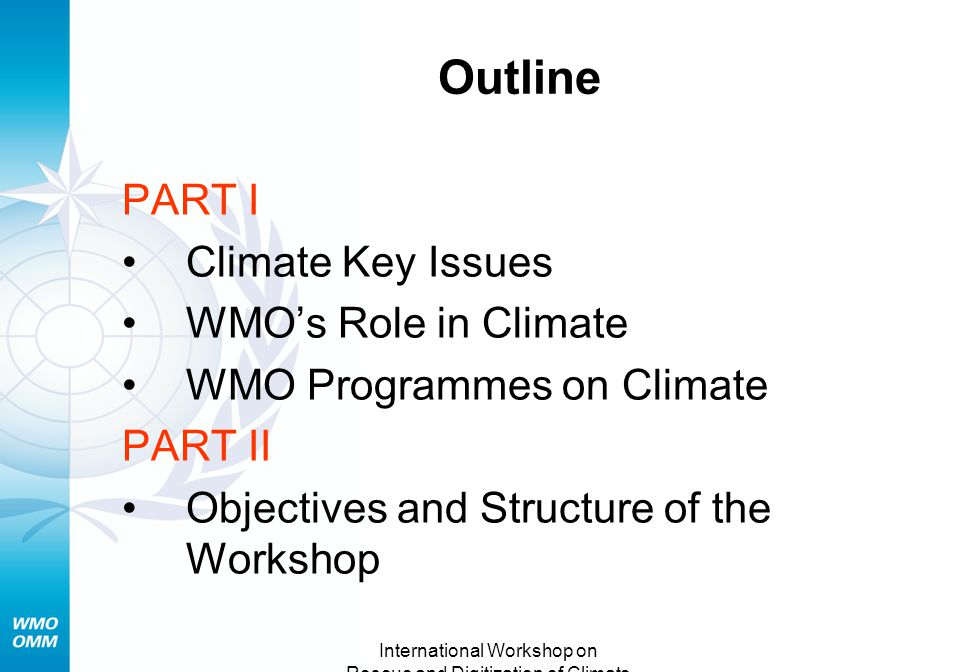 International Workshop on Rescue and Digitization of Climate Records Tarragona, Spain 28-30 Nov.2007 Outline PART I Climate Key Issues WMO's Role in Climate WMO Programmes on Climate PART II Objectives and Structure of the Workshop