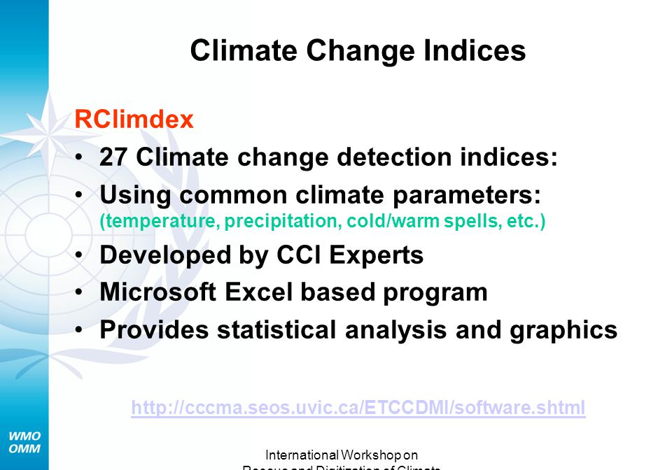 International Workshop on Rescue and Digitization of Climate Records Tarragona, Spain 28-30 Nov.2007 Climate Change Indices RClimdex 27 Climate change detection indices: Using common climate parameters: (temperature, precipitation, cold/warm spells, etc.) Developed by CCl Experts Microsoft Excel based program Provides statistical analysis and graphics http://cccma.seos.uvic.ca/ETCCDMI/software.shtml