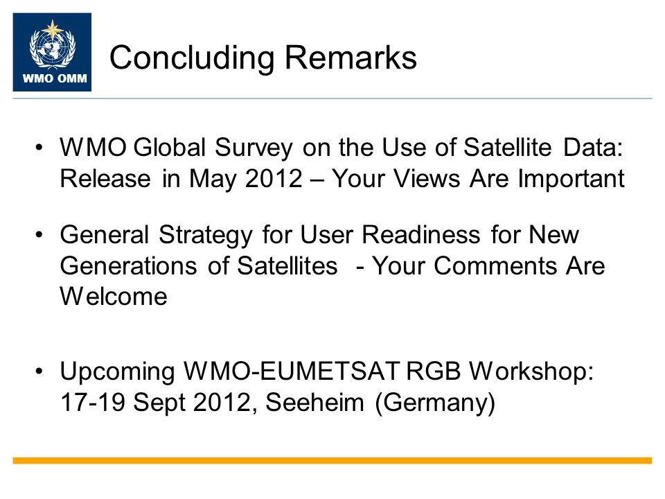 WMO OMM Concluding Remarks WMO Global Survey on the Use of Satellite Data: Release in May 2012 – Your Views Are Important General Strategy for User Readiness for New Generations of Satellites - Your Comments Are Welcome Upcoming WMO-EUMETSAT RGB Workshop: 17-19 Sept 2012, Seeheim (Germany)