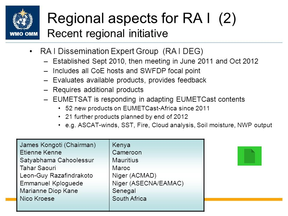Regional aspects for RA I (2) Recent regional initiative RA I Dissemination Expert Group (RA I DEG) –Established Sept 2010, then meeting in June 2011 and Oct 2012 –Includes all CoE hosts and SWFDP focal point –Evaluates available products, provides feedback –Requires additional products –EUMETSAT is responding in adapting EUMETCast contents 52 new products on EUMETCast-Africa since 2011 21 further products planned by end of 2012 e.g.