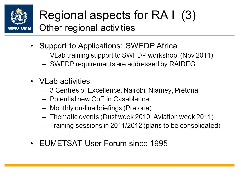 WMO OMM Regional aspects for RA I (3) Other regional activities Support to Applications: SWFDP Africa –VLab training support to SWFDP workshop (Nov 2011) –SWFDP requirements are addressed by RAIDEG VLab activities –3 Centres of Excellence: Nairobi, Niamey, Pretoria –Potential new CoE in Casablanca –Monthly on-line briefings (Pretoria) –Thematic events (Dust week 2010, Aviation week 2011) –Training sessions in 2011/2012 (plans to be consolidated) EUMETSAT User Forum since 1995