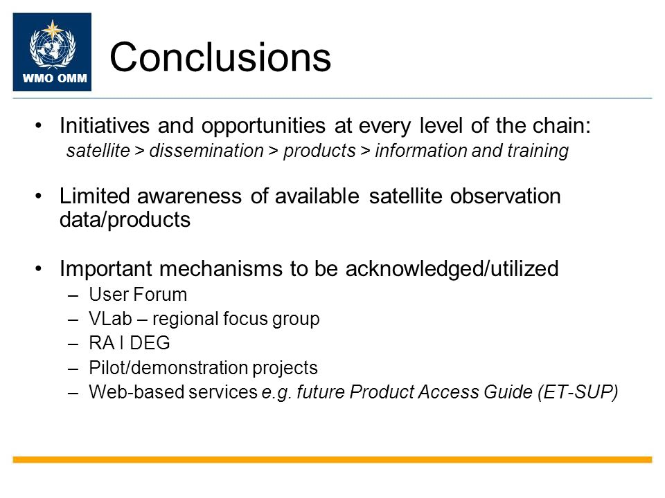 WMO OMM Conclusions Initiatives and opportunities at every level of the chain: satellite > dissemination > products > information and training Limited awareness of available satellite observation data/products Important mechanisms to be acknowledged/utilized –User Forum –VLab – regional focus group –RA I DEG –Pilot/demonstration projects –Web-based services e.g.