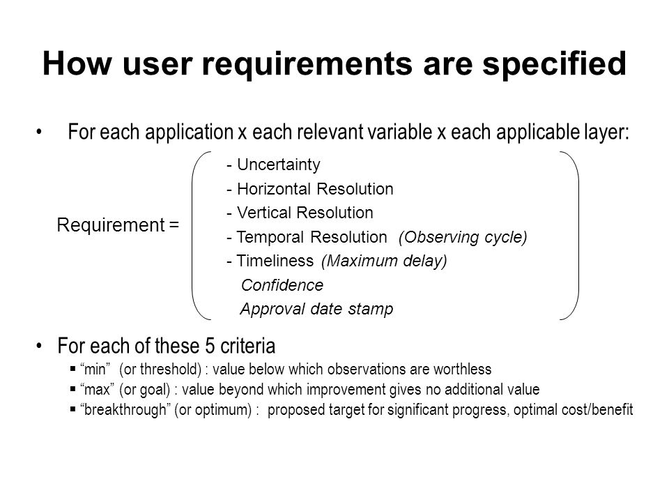 How user requirements are specified For each application x each relevant variable x each applicable layer: For each of these 5 criteria  min (or threshold) : value below which observations are worthless  max (or goal) : value beyond which improvement gives no additional value  breakthrough (or optimum) : proposed target for significant progress, optimal cost/benefit Requirement = - Uncertainty - Horizontal Resolution - Vertical Resolution - Temporal Resolution (Observing cycle) - Timeliness (Maximum delay) Confidence Approval date stamp